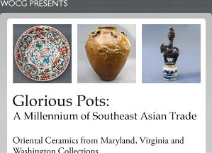 Glorious Pots: A Millennium of Southeast Asian Trade - Oriental Ceramics from Maryland, Virginia and Washington Collections. April 8 - May 20, 2006 - Asian Arts and Culture Center - Towson University